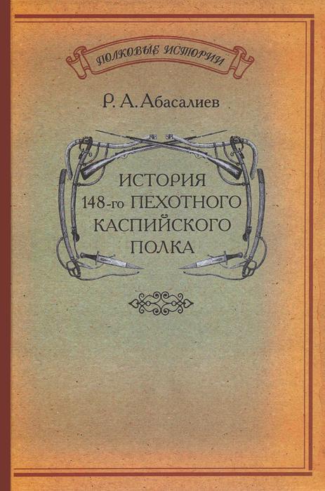 Обложка книги «История 148-го пехотного Каспийского полка», автор Р.А. Абасалиев, 2011 г.